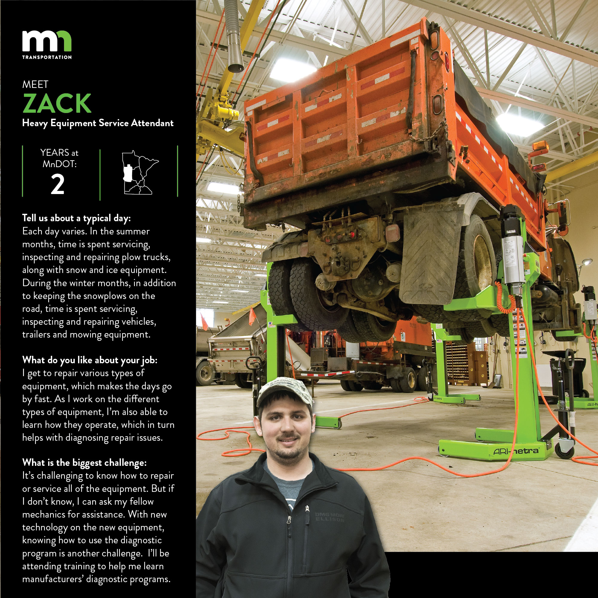 Zack Dahring, a Heavy equipment service attendant at Detroit Lakes Shop in District 4, has worked for MnDOT for two years. He is part of the Grow Our Own program. It is a four-year program to help workers learn the skills needed to meet the qualifications for the heavy equipment mechanic position. It's funded through the central road equipment budget, and you must have mechanical experience. Candidates are hired as heavy equipment service attendants, work with existing shop mechanics and attend trainings. He says It's challenging to know how to repair or service all of the equipment. But if I don't know how, I can ask my fellow mechanics for assistance. With new technology on the new equipment, knowing how to use the diagnostic program is another challenge.  I'll be attending training to help me learn manufacturer's diagnostic programs.
