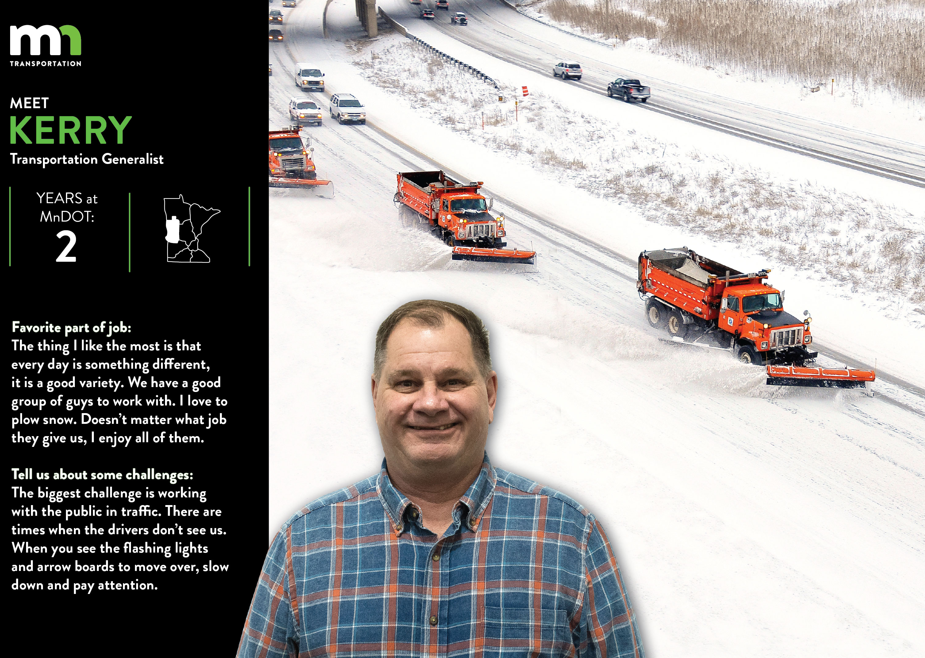 Kerry Donley, a transportation generalist, says the thing he likes most about his job is that every day has something different. WE have a good group of guys to work with. I love to plow snow. Doesn't matter what job they give us, I enjoy all of them. The biggest challenge is working with the public in traffic. There are times when the drivers don't see us. When you see the flashing lights and arrow boards to move over, slow down and pay attention.