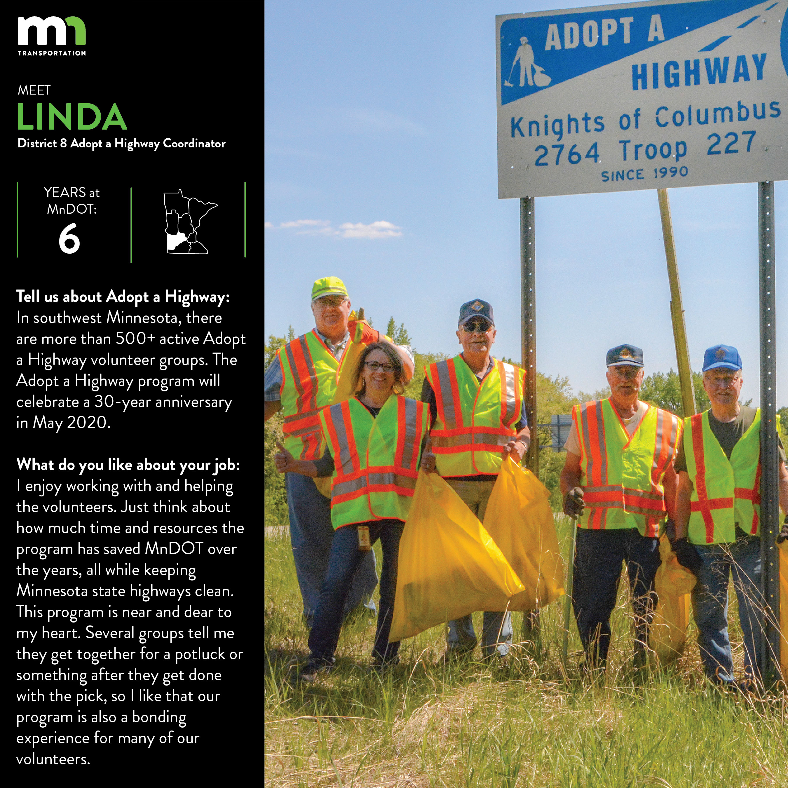 Linda Vandendriessche is a District 8 Adopt a Highway Coordinator. She says In D8, there are more than 530 active Adopt a Highway volunteer groups in 12 counties. I enjoy working with these volunteers and helping them clear. The Adopt a Highway program will celebrate 30 year anniversary in May 2020. Just think about how much time and money the program has saved MnDOT over those years while keeping Minnesota state highways clean. This program is near and dear to my heart. In addition to working with the Adopt a Highway program, I am also the Damage Restitution Coordinator in D8, I enter D8 construction projects into our 511mn traveler information system and serve as the front desk receptionist.